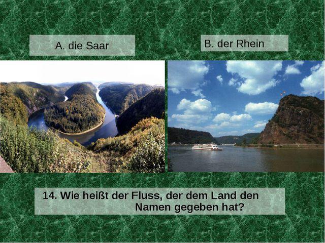 A. die Saar 14. Wie heißt der Fluss, der dem Land den Namen gegeben hat? B. d...