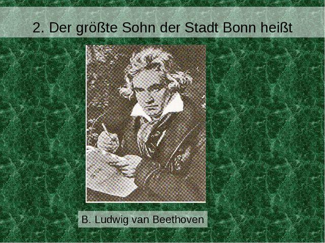 2. Der größte Sohn der Stadt Bonn heißt B. Ludwig van Beethoven