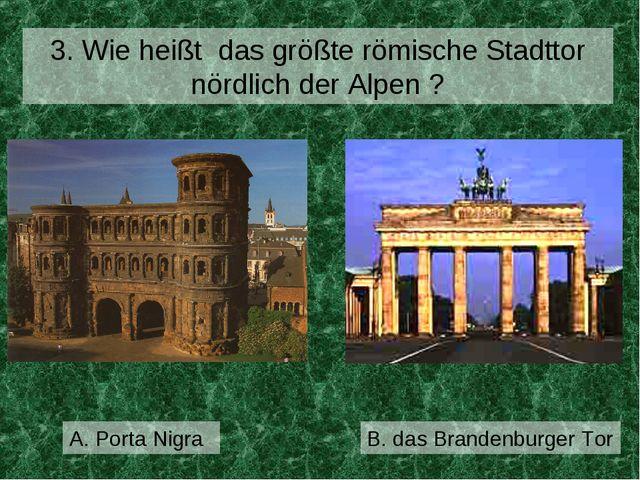 A. Porta Nigra 3. Wie heißt das größte römische Stadttor nördlich der Alpen ?...