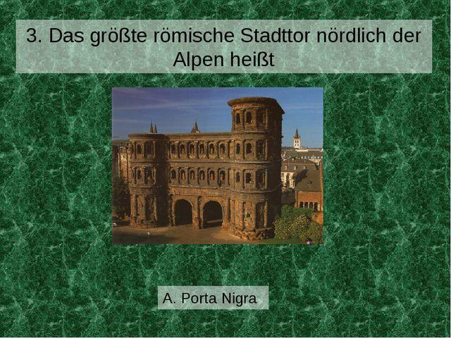 A. Porta Nigra 3. Das größte römische Stadttor nördlich der Alpen heißt
