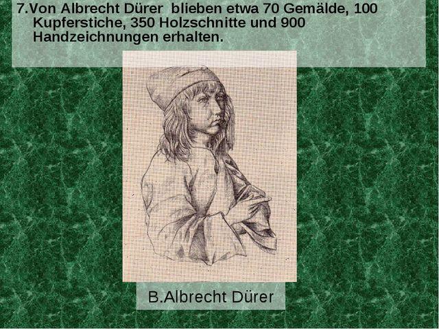B.Albrecht Dürer 7.Von Albrecht Dürer blieben etwa 70 Gemälde, 100 Kupferstic...