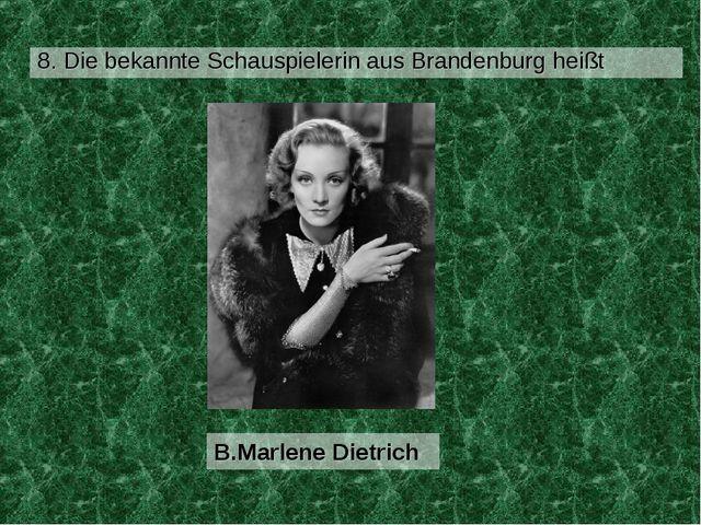 8. Die bekannte Schauspielerin aus Brandenburg heißt B.Marlene Dietrich