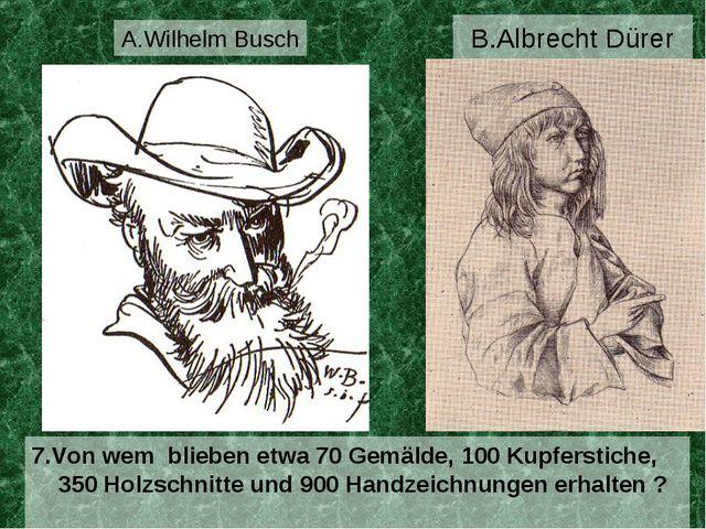B.Albrecht Dürer 7.Von wem blieben etwa 70 Gemälde, 100 Kupferstiche, 350 Hol...