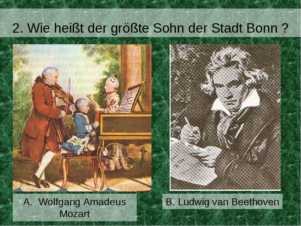 2. Wie heißt der größte Sohn der Stadt Bonn ? B. Ludwig van Beethoven A. Wol...