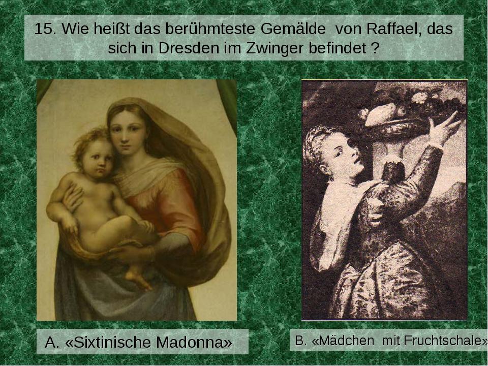 15. Wie heißt das berühmteste Gemälde von Raffael, das sich in Dresden im Zwi...