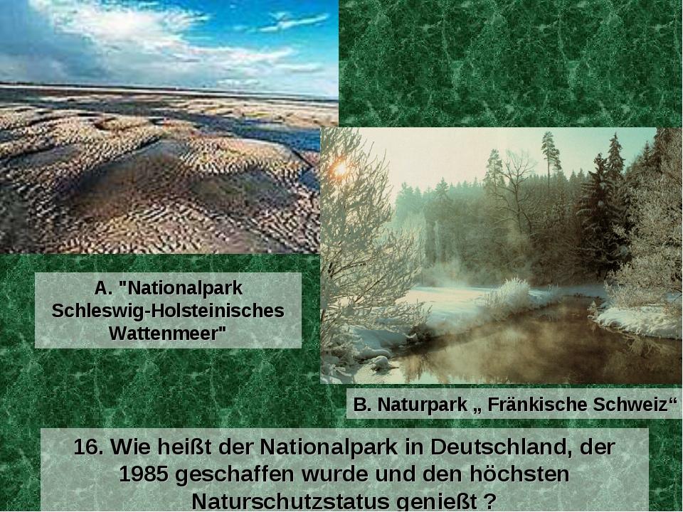16. Wie heißt der Nationalpark in Deutschland, der 1985 geschaffen wurde und...
