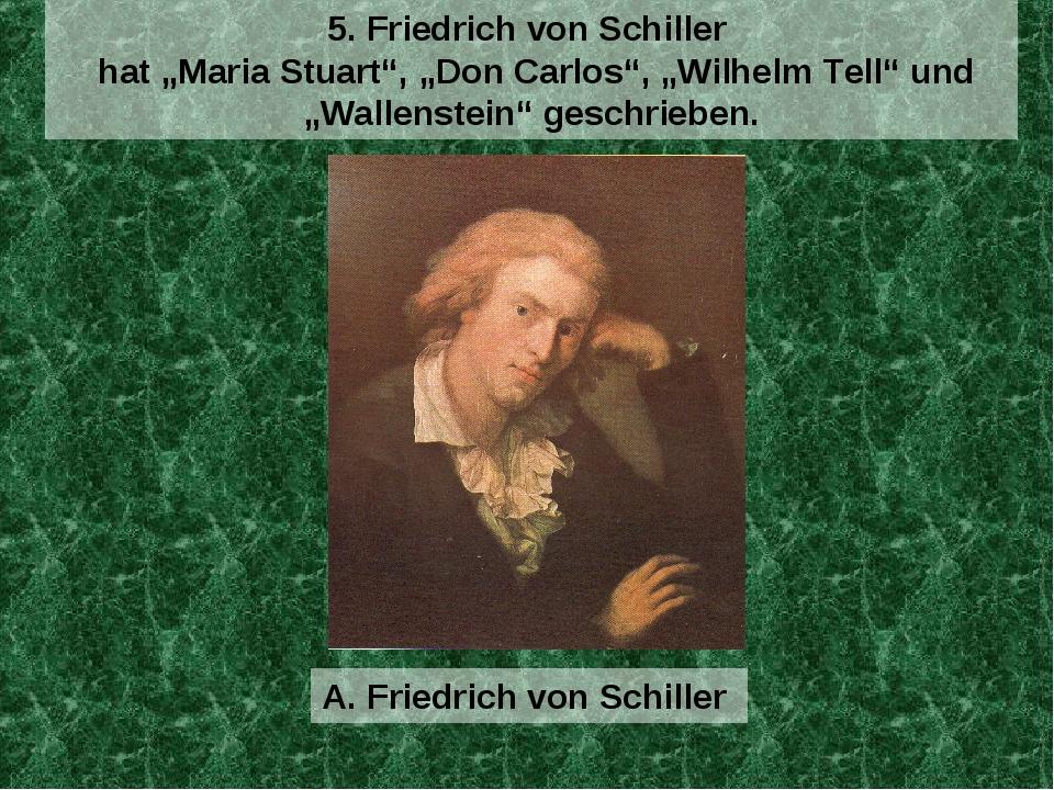 """A. Friedrich von Schiller 5. Friedrich von Schiller hat """"Maria Stuart"""", """"Don..."""