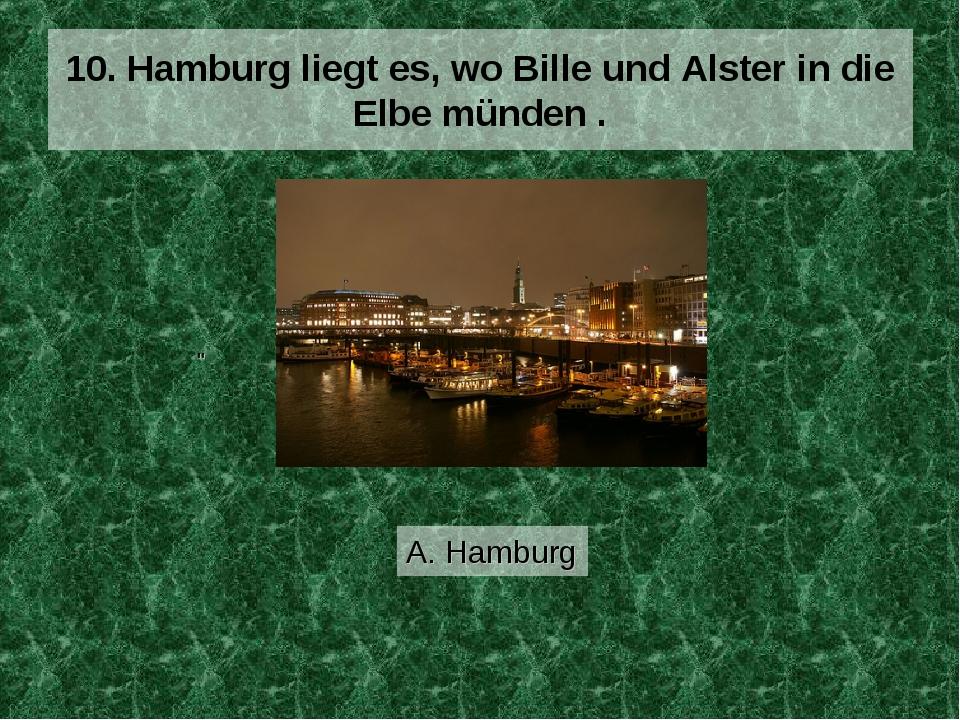 """10. Hamburg liegt es, wo Bille und Alster in die Elbe münden . A. Hamburg """""""