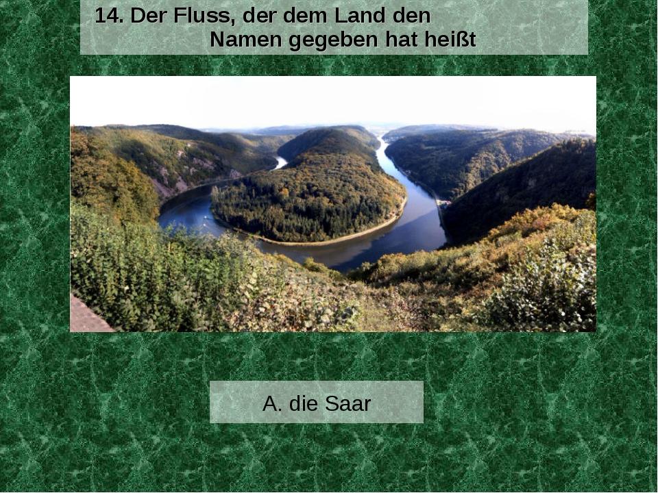 A. die Saar 14. Der Fluss, der dem Land den Namen gegeben hat heißt