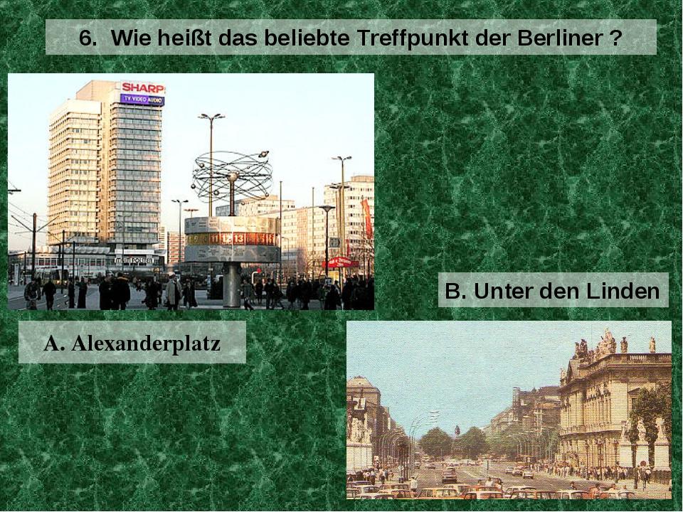 A. Alexanderplatz 6. Wie heißt das beliebte Treffpunkt der Berliner ? B. Unte...