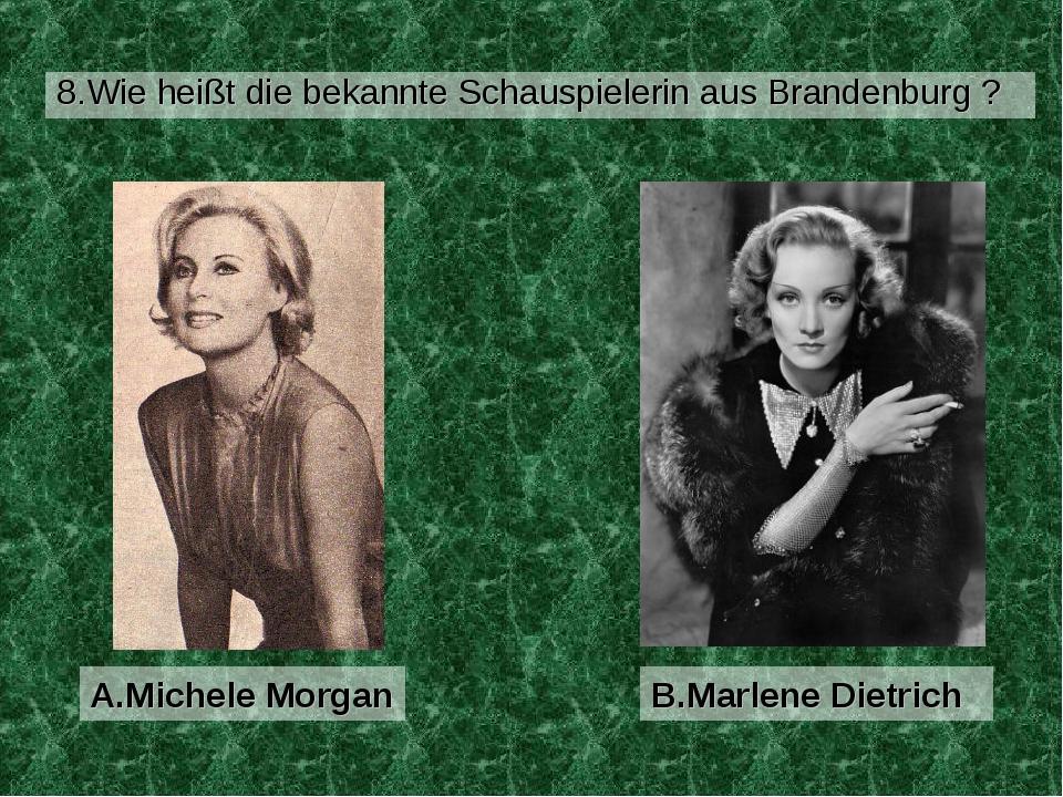 8.Wie heißt die bekannte Schauspielerin aus Brandenburg ? B.Marlene Dietrich...