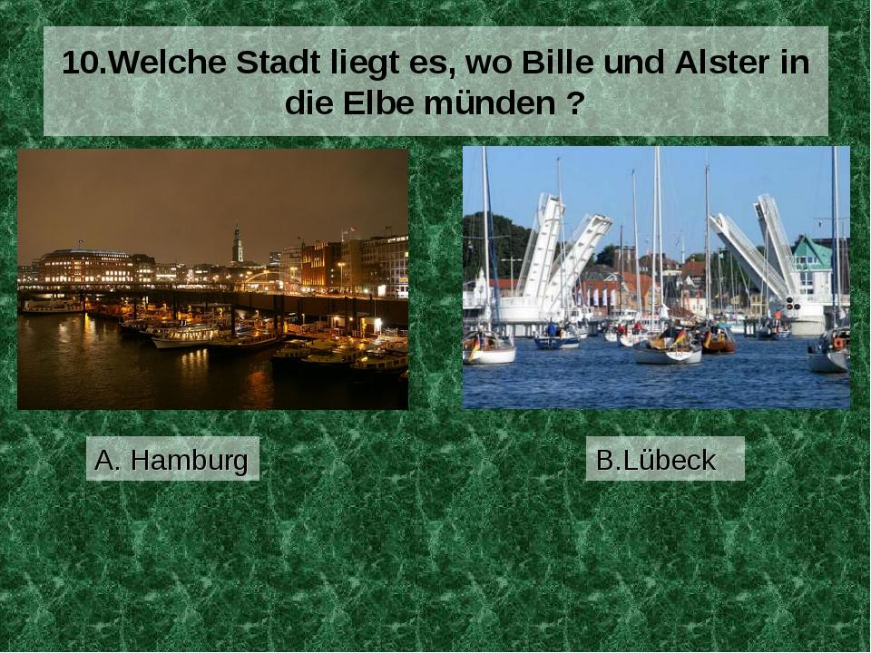 10.Welche Stadt liegt es, wo Bille und Alster in die Elbe münden ? A. Hamburg...