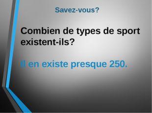 Savez-vous? Combien de types de sport existent-ils? Il en existe presque 250.