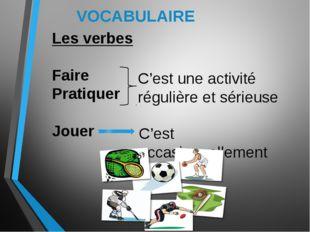 VOCABULAIRE Les verbes Faire Pratiquer Jouer C'est une activité régulière et