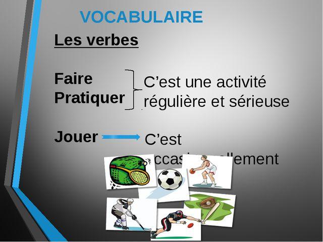 VOCABULAIRE Les verbes Faire Pratiquer Jouer C'est une activité régulière et...