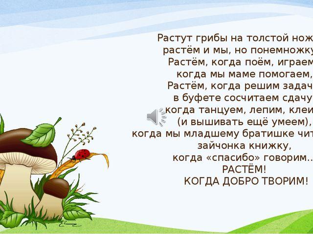 Растут грибы на толстой ножке, растём и мы, но понемножку… Растём, когда поём...