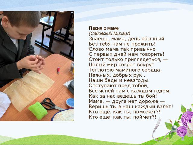 Песня о маме (Садовский Михаил) Знаешь, мама, день обычный Без тебя нам не п...