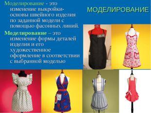 МОДЕЛИРОВАНИЕ Моделирование - это изменение выкройки-основы швейного изделия