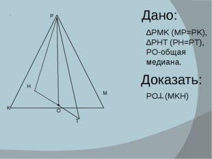 Дано: ∆PMK (MP=PK), ∆PHT (PH=PT), PO-общая медиана. Доказать: PO (MKH) ┴ P M