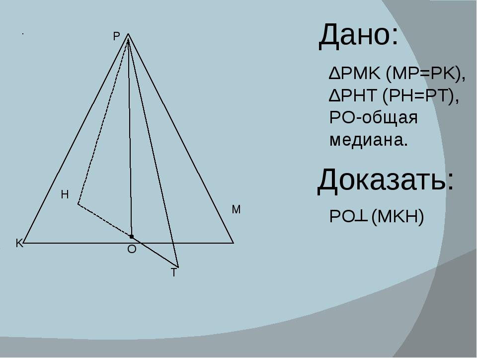 Дано: ∆PMK (MP=PK), ∆PHT (PH=PT), PO-общая медиана. Доказать: PO (MKH) ┴ P M...