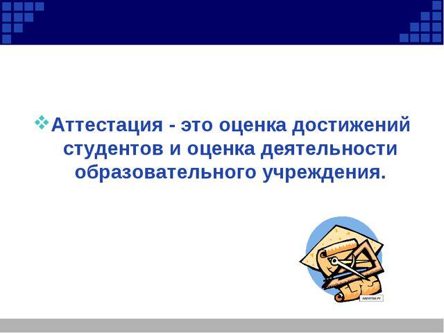 Аттестация - это оценка достижений студентов и оценка деятельности образоват...