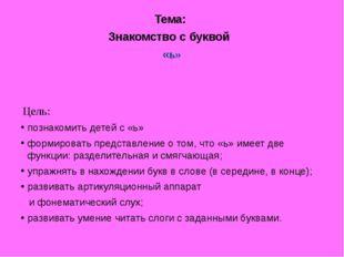 Тема: Знакомство с буквой «ь» Цель: познакомить детей с «ь» формировать пред