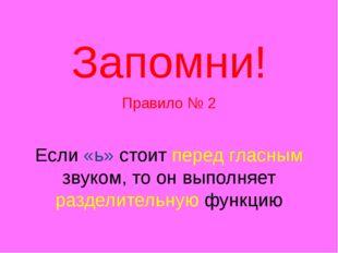 Запомни! Правило № 2 Если «ь» стоит перед гласным звуком, то он выполняет ра