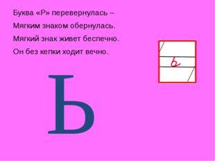 Буква «Р» перевернулась – Мягким знаком обернулась. Мягкий знак живет беспеч