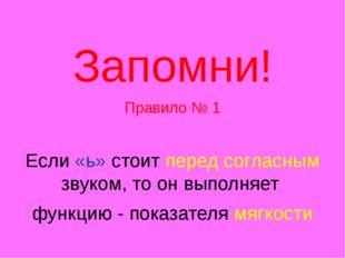 Запомни! Правило № 1 Если «ь» стоит перед согласным звуком, то он выполняет