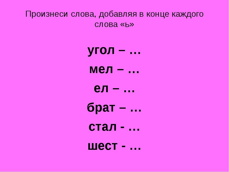 Произнеси слова, добавляя в конце каждого слова «ь» угол – … мел – … ел – … б...