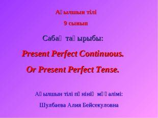 Ағылшын тілі 9 сынып Сабақ тақырыбы: Present Perfect Continuous. Or Present P