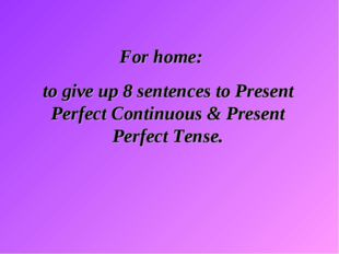 For home: to give up 8 sentences to Present Perfect Continuous & Present Per