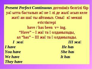 Present Perfect Continuous дегеніміз белгілі бір уақытта басталып және әлі де