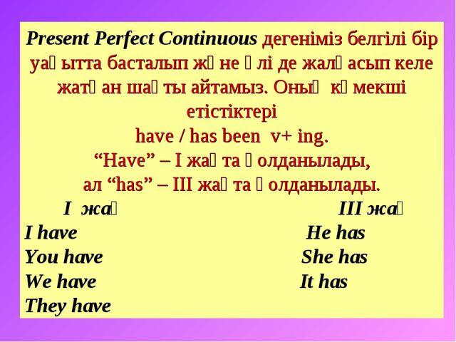 Present Perfect Continuous дегеніміз белгілі бір уақытта басталып және әлі де...