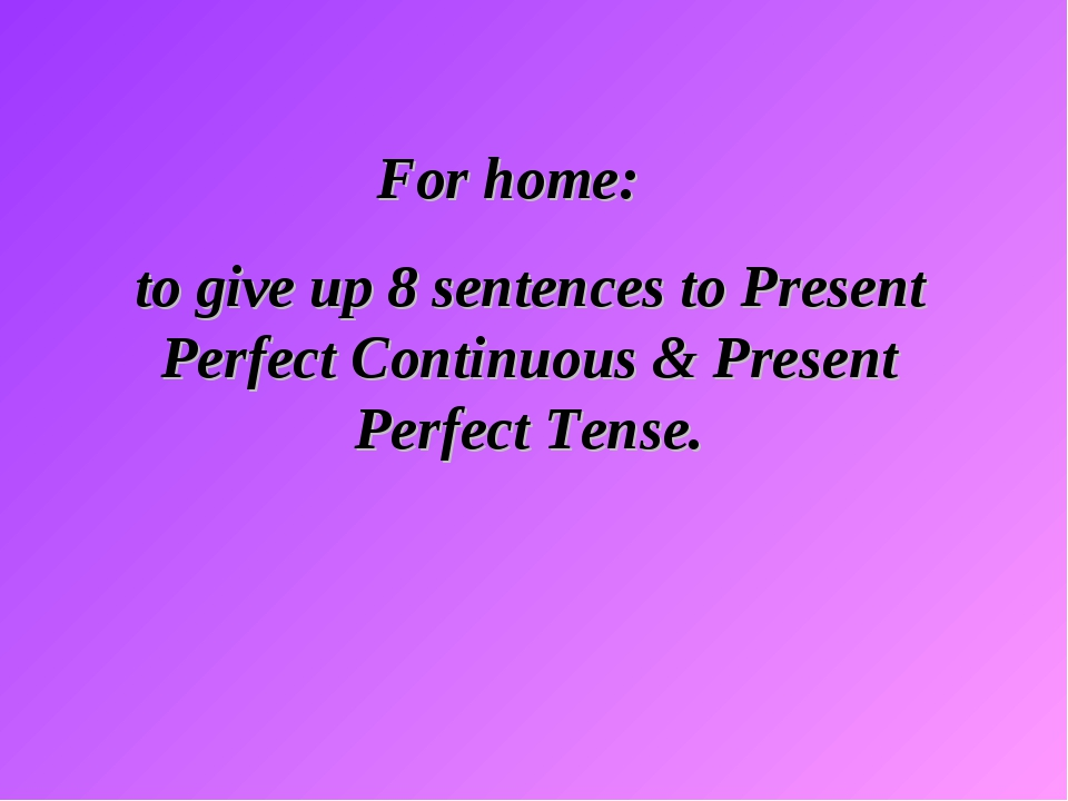 For home: to give up 8 sentences to Present Perfect Continuous & Present Per...