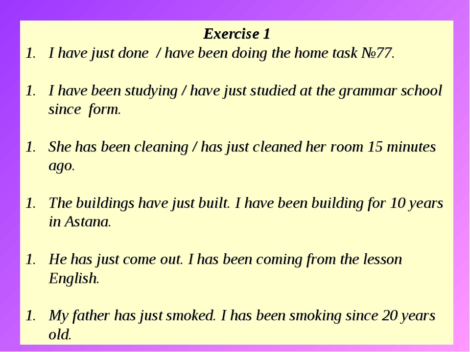 Exercise 1 I have just done / have been doing the home task №77. I have been...