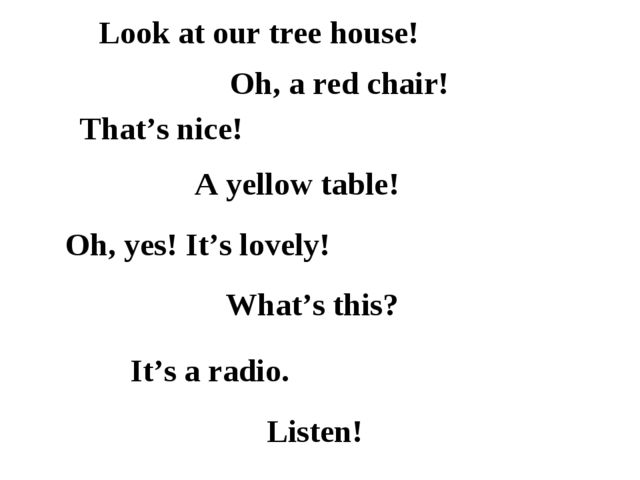 Look at our tree house! Oh, a red chair! That's nice! A yellow table! Oh, yes...