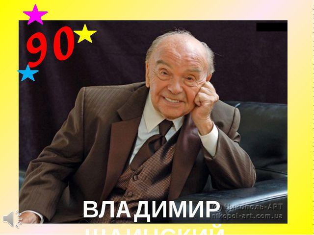ВЛАДИМИР ШАИНСКИЙ 90
