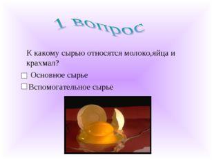 К какому сырью относятся молоко,яйца и крахмал? Основное сырье Вспомогательн