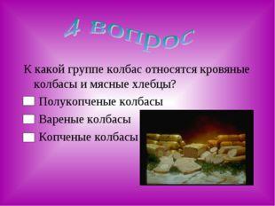 К какой группе колбас относятся кровяные колбасы и мясные хлебцы? Полукопчены