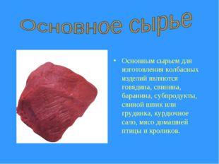 Основным сырьем для изготовления колбасных изделий являются говядина, свинин
