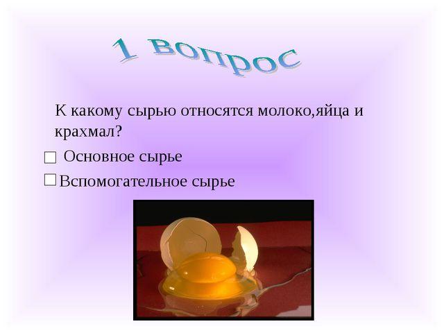 К какому сырью относятся молоко,яйца и крахмал? Основное сырье Вспомогательн...