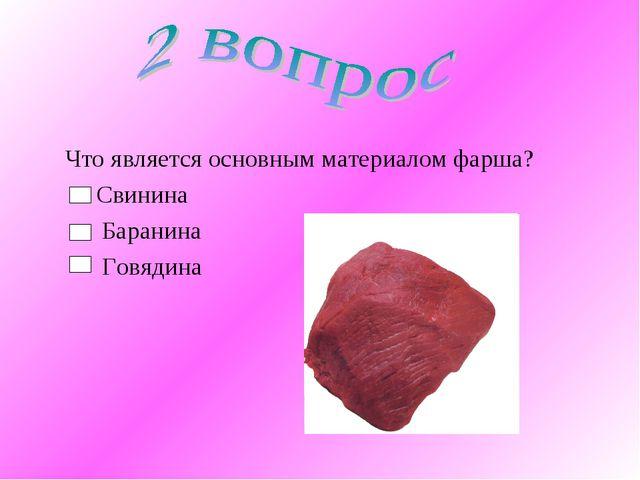 Что является основным материалом фарша? Свинина Баранина Говядина