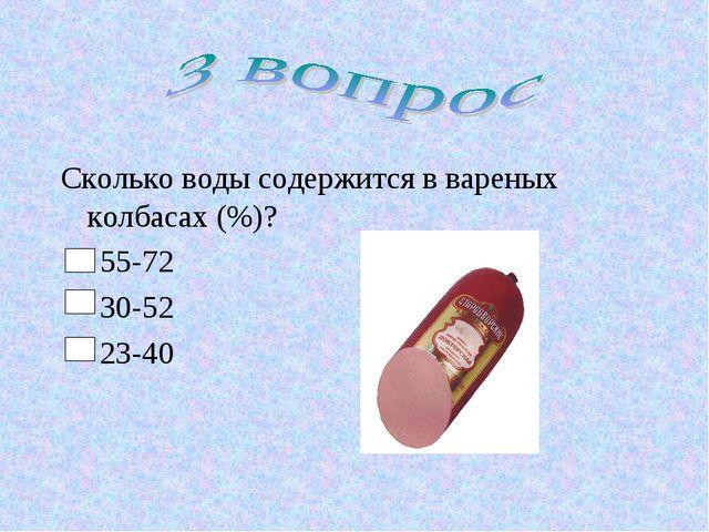Сколько воды содержится в вареных колбасах (%)? 55-72 30-52 23-40