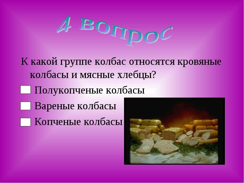 К какой группе колбас относятся кровяные колбасы и мясные хлебцы? Полукопчены...