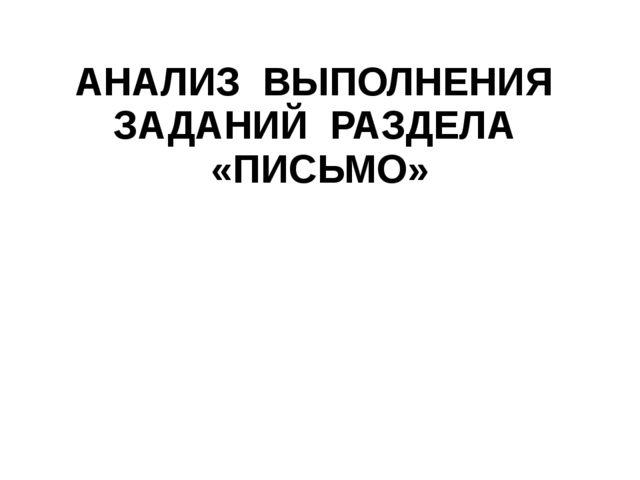 АНАЛИЗ ВЫПОЛНЕНИЯ ЗАДАНИЙ РАЗДЕЛА «ПИСЬМО»