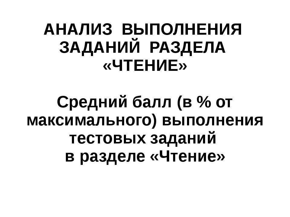 АНАЛИЗ ВЫПОЛНЕНИЯ ЗАДАНИЙ РАЗДЕЛА «ЧТЕНИЕ»  Средний балл (в % от максимально...