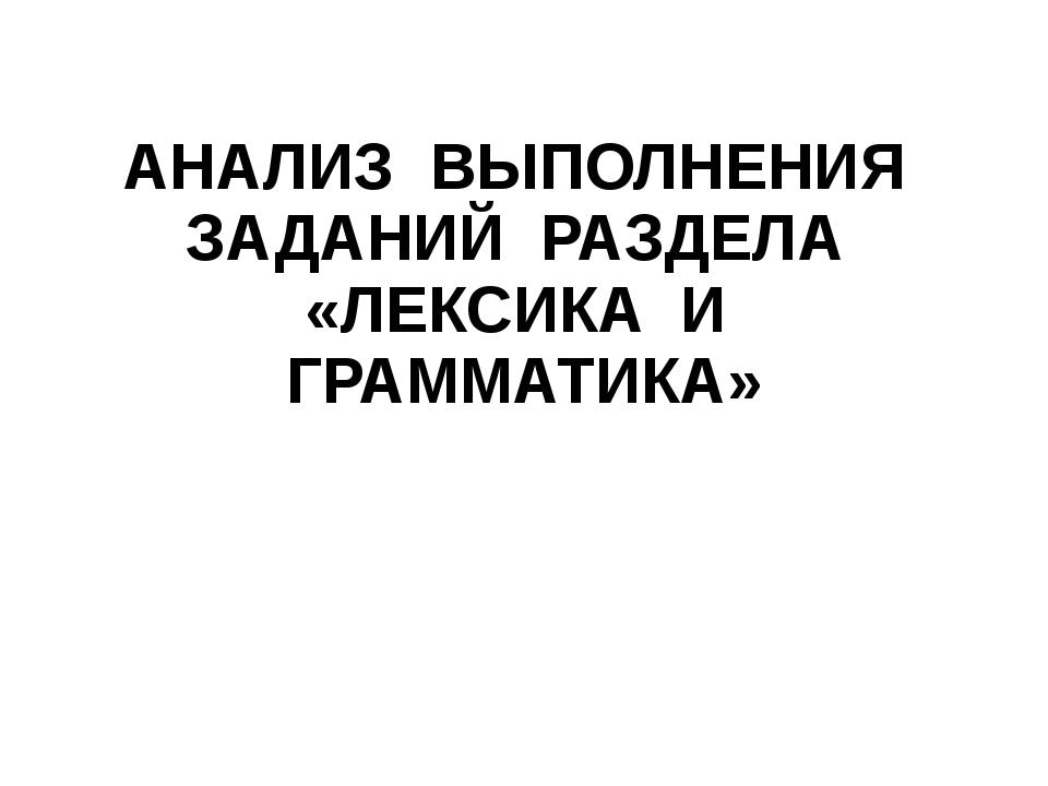 АНАЛИЗ ВЫПОЛНЕНИЯ ЗАДАНИЙ РАЗДЕЛА «ЛЕКСИКА И ГРАММАТИКА»