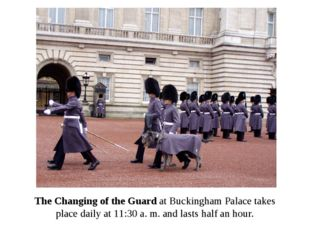 The Changing of the Guard at Buckingham Palace takes place daily at 11:30 a.