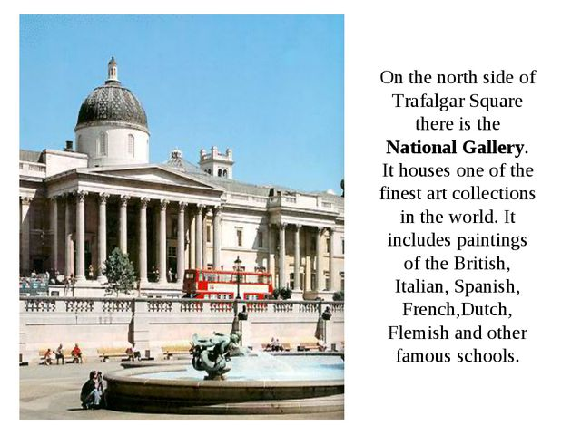 On the north side of Trafalgar Square there is the National Gallery. It house...